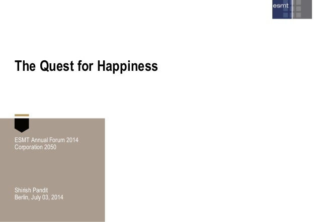 The Quest for Happiness ESMT Annual Forum 2014 Corporation 2050 Shirish Pandit Berlin, July 03, 2014