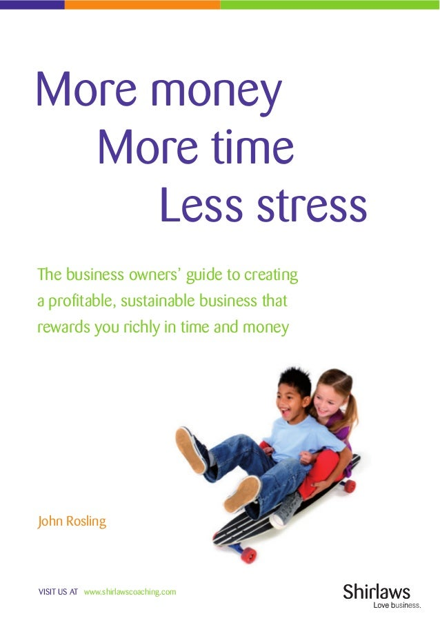 VISIT US AT www.shirlawscoaching.comMore moneyMore timeLess stressThe business owners' guide to creatinga profitable, sust...