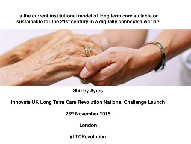 Is the current institutional model of long term care suitable or  sustainable for the 21st century in a digitally connecte...