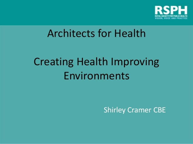 Architects for Health Creating Health Improving Environments Shirley Cramer CBE