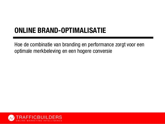 ONLINE BRAND-OPTIMALISATIE Hoe de combinatie van branding en performance zorgt voor een optimale merkbeleving en een hoger...