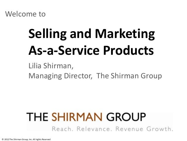 Selling and MarketingAs-a-Service ProductsWelcome toLilia Shirman,Managing Director, The Shirman Group© 2012 The Shirman G...