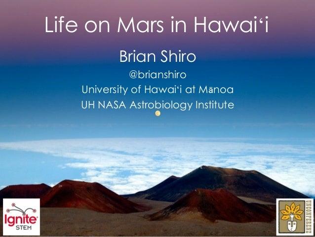 Life on Mars in Hawaiʻi          Brian Shiro             @brianshiro   University of Hawaiʻi at Mānoa   UH NASA Astrobiolo...