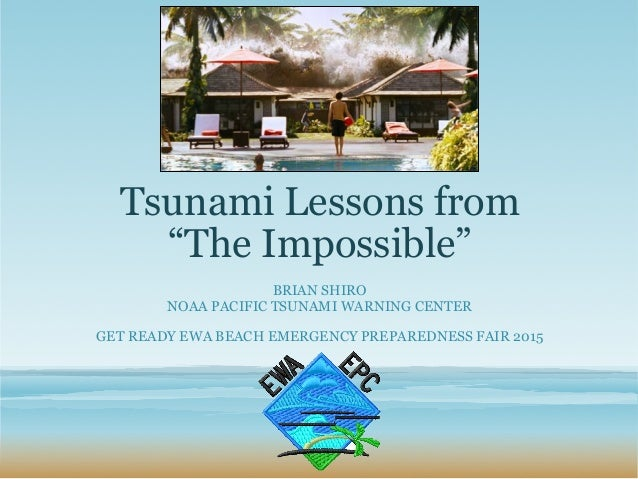 "Tsunami Lessons from ""The Impossible"" BRIAN SHIRO NOAA PACIFIC TSUNAMI WARNING CENTER GET READY EWA BEACH EMERGENCY PREPAR..."