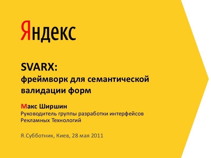 SVARX:фреймворк для семантическойвалидации формМакс ШиршинРуководитель группы разработки интерфейсовРекламных ТехнологийЯ....