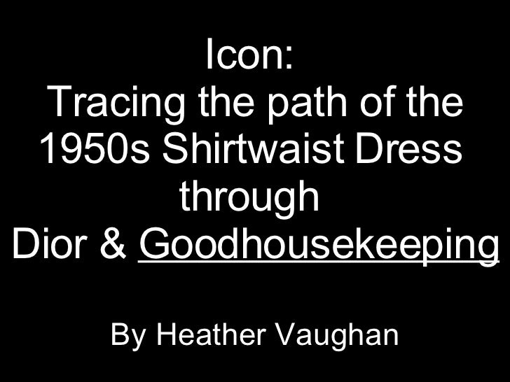 Icon:  Tracing the path of the 1950s Shirtwaist Dress  through  Dior &  Goodhousekeeping By Heather Vaughan