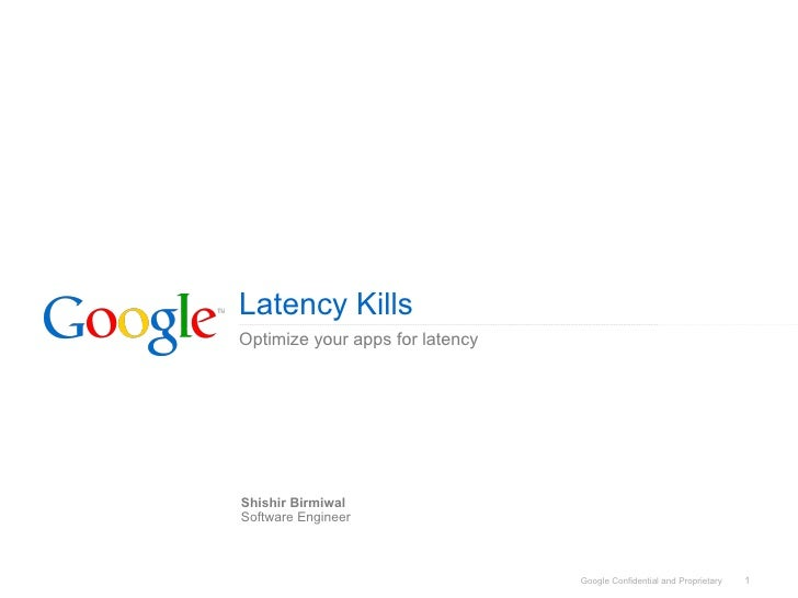 Latency Kills Optimize your apps for latency     Shishir Birmiwal Software Engineer                                     Go...