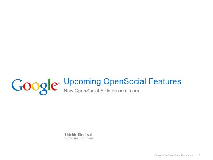 Upcoming OpenSocial Features New OpenSocial APIs on orkut.com     Shishir Birmiwal Software Engineer                      ...