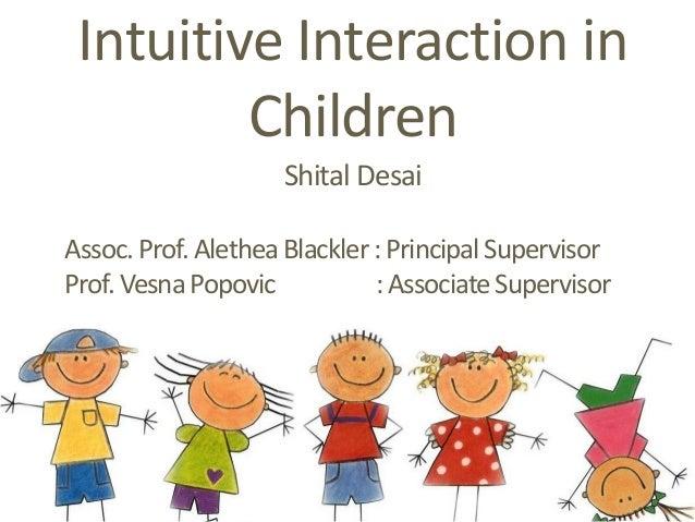 Intuitive Interaction in Children Shital Desai Assoc. Prof. AletheaBlackler : PrincipalSupervisor Prof. Vesna Popovic :Ass...