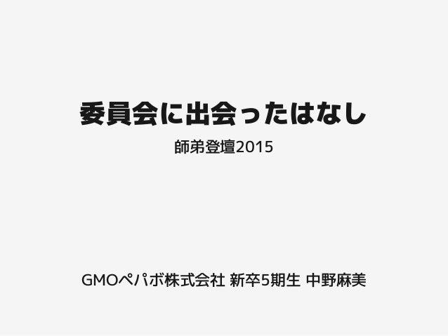 委員会に出会ったはなし GMOペパボ株式会社 新卒5期生 中野麻美 師弟登壇2015