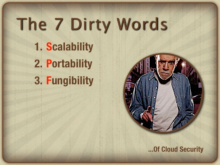 The 7 Dirty Words  1. Scalability  2. Portability  3. Fungibility                   ...Of Cloud Security
