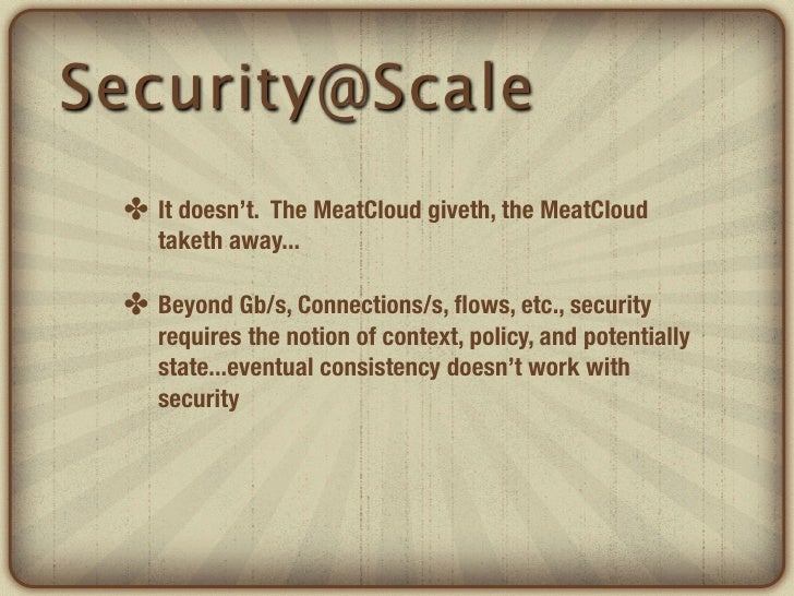 Security@Scale ✤ It doesn't. The MeatCloud giveth, the MeatCloud    taketh away... ✤ Beyond Gb/s, Connections/s, flows, etc...