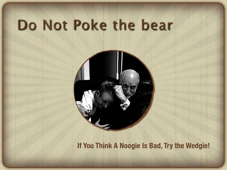 Do Not Poke the bear       If You Think A Noogie Is Bad, Try the Wedgie!