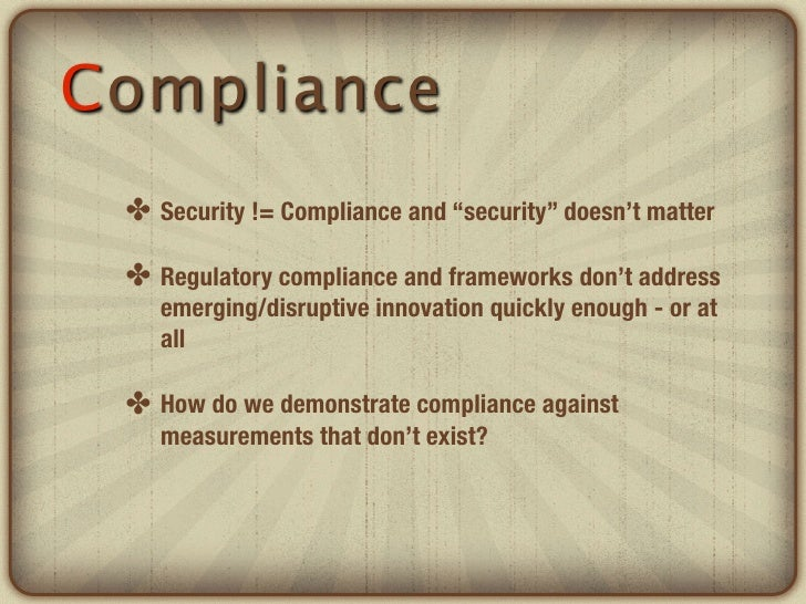 """Compliance ✤ Security != Compliance and """"security"""" doesn't matter ✤ Regulatory compliance and frameworks don't address    ..."""