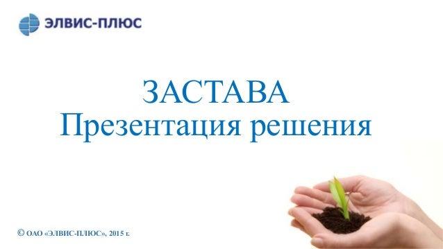 © ОАО «ЭЛВИС-ПЛЮС», 2015 г. ЗАСТАВА Презентация решения