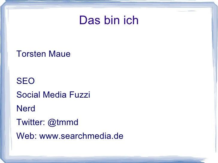 Das bin ichTorsten MaueSEOSocial Media FuzziNerdTwitter: @tmmdWeb: www.searchmedia.de
