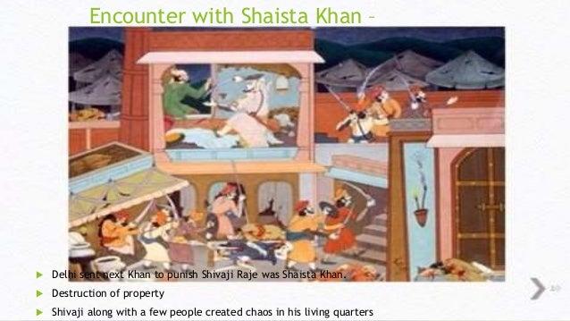Encounter with Shaista Khan –   Delhi sent next Khan to punish Shivaji Raje was Shaista Khan.   Destruction of property ...
