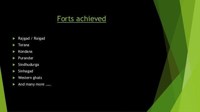 Forts achieved   Rajgad / Raigad   Torana   Kondana   Purandar   Sindhudurga   Sinhagad   Western ghats   And many...
