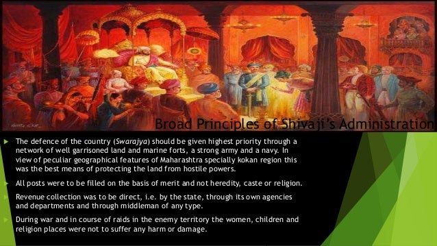 Broad Principles of Shivaji's Administration   The defence of the country (Swarajya) should be given highest priority thr...