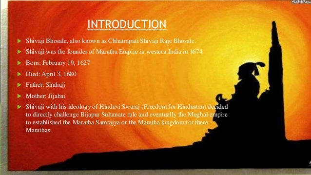 INTRODUCTION   Shivaji Bhosale, also known as Chhatrapati Shivaji Raje Bhosale.   Shivaji was the founder of Maratha Emp...
