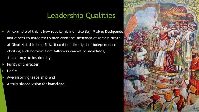 Leadership Qualities   An example of this is how readily his men like Baji Prabhu Deshpande  and others volunteered to fa...