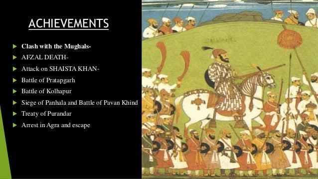 ACHIEVEMENTS   Clash with the Mughals-   AFZAL DEATH-   Attack on SHAISTA KHAN-   Battle of Pratapgarh   Battle of Ko...