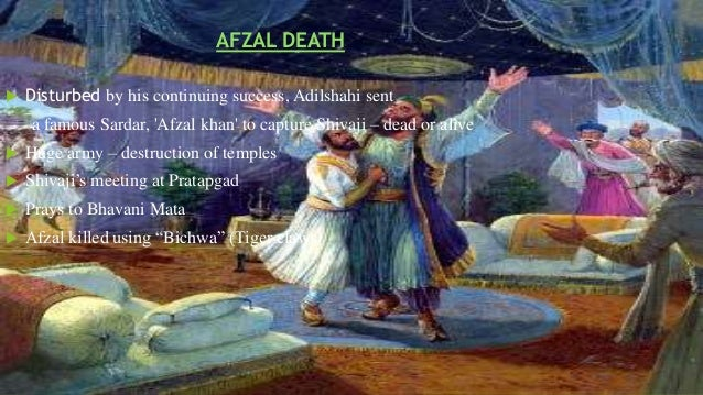 AFZAL DEATH   Disturbed by his continuing success, Adilshahi sent  a famous Sardar, 'Afzal khan' to capture Shivaji – dea...