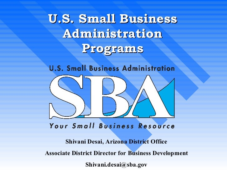 U.S. Small Business Administration Programs Shivani Desai, Arizona District Office Associate District Director for Busines...