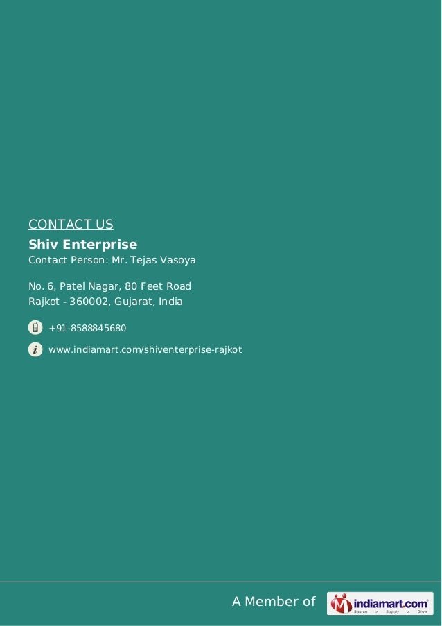 A Member of CONTACT US Shiv Enterprise Contact Person: Mr. Tejas Vasoya No. 6, Patel Nagar, 80 Feet Road Rajkot - 360002, ...