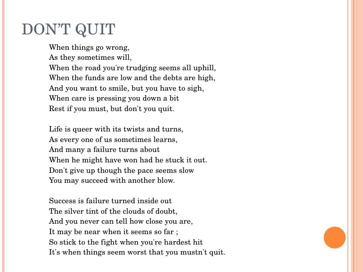 DON'TQUIT   Whenthingsgowrong,   Astheysometimeswill,   Whentheroadyou'retrudgingseemsalluphill,   Whenthe...