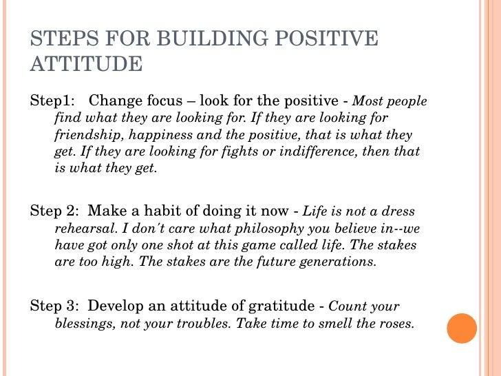 STEPSFORBUILDINGPOSITIVE ATTITUDE Step1: Changefocus–lookforthepositiveMostpeople    findwhattheyarel...