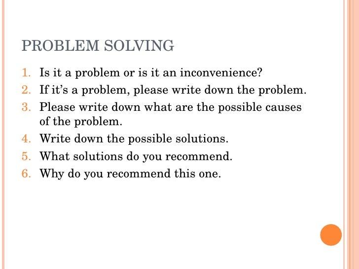 PROBLEMSOLVING 1. Isitaproblemorisitaninconvenience? 2. Ifit'saproblem,pleasewritedowntheproblem. 3. Plea...