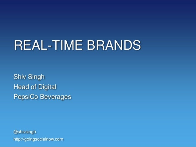 REAL-TIME BRANDS Shiv Singh Head of Digital PepsiCo Beverages @shivsingh http://goingsocialnow.com