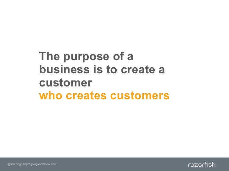 The purpose of a business is to create a customer who creates customers<br />@shivsingh http://goingsocialnow.com<br />
