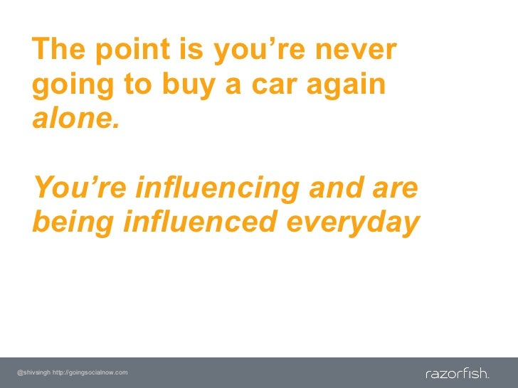 The point is you're never going to buy a car again alone. You're influencing and are being influenced everyday<br />@shivs...