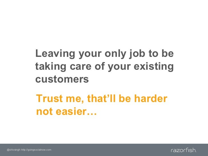 Leaving your only job to be taking care of your existing customers<br />Trust me, that'll be harder not easier…<br />@shiv...