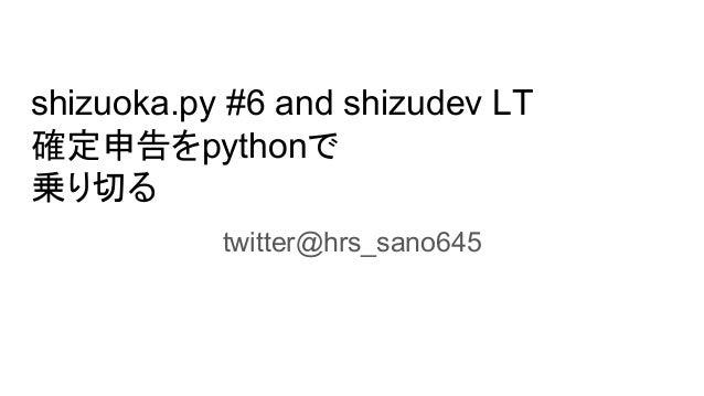 shizuoka.py #6 and shizudev LT 確定申告をpythonで 乗り切る twitter@hrs_sano645