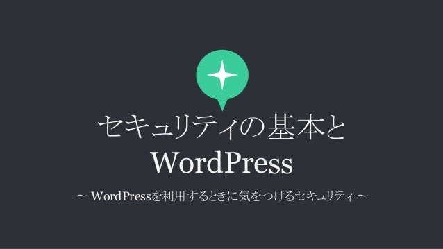 セキュリティの基本と WordPress 〜 WordPressを利用するときに気をつけるセキュリティ 〜