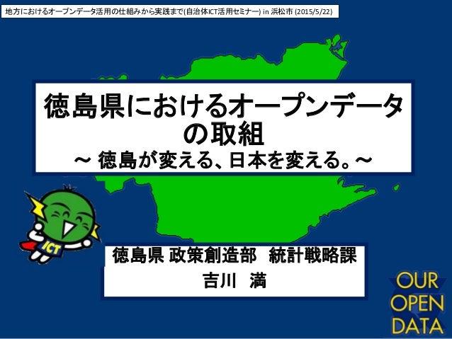 1 徳島県におけるオープンデータ の取組 ~ 徳島が変える、日本を変える。~ 地方におけるオープンデータ活用の仕組みから実践まで(自治体ICT活用セミナー) in 浜松市 (2015/5/22) 徳島県 政策創造部 統計戦略課 吉川 満