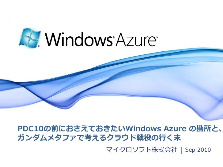 PDC10の前におさえておきたいWindows Azure の勘所と、 ガンダムメタフゔで考えるクラウド戦役の行く末               マクロソフト株式会社 | Sep 2010                           ...