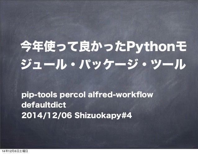 今年使って良かったPythonモ  ジュール・パッケージ・ツール  pip-tools percol alfred-workflow  defaultdict  2014/12/06 Shizuokapy#4  14年12月6日土曜日