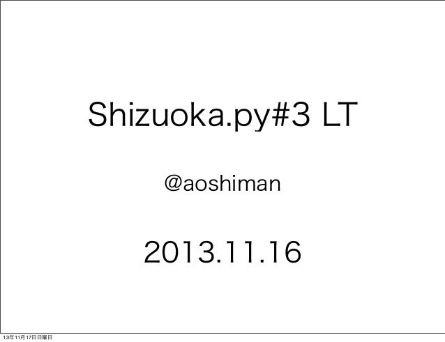 Shizuoka.py#3 LT @aoshiman  2013.11.16 13年11月17日日曜日