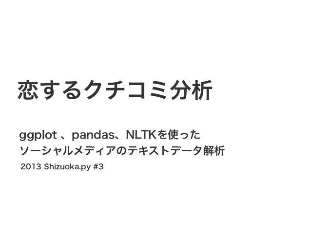 恋するクチコミ分析 ggplot 、pandas、NLTKを使った ソーシャルメディアのテキストデータ解析 2013 Shizuoka.py #3