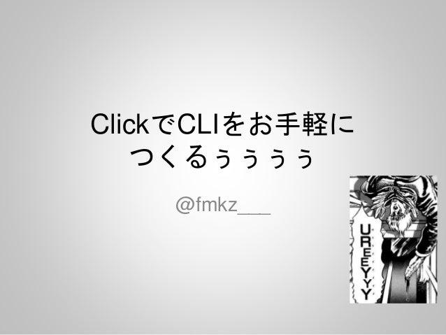 ClickでCLIをお手軽に つくるぅぅぅぅ @fmkz___