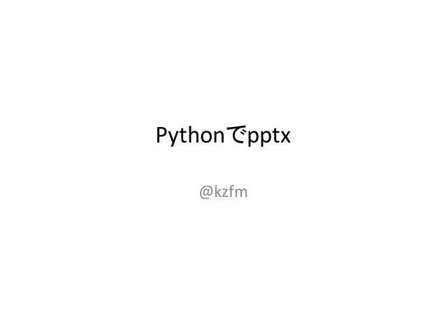 Pythonでpptx     @kzfm
