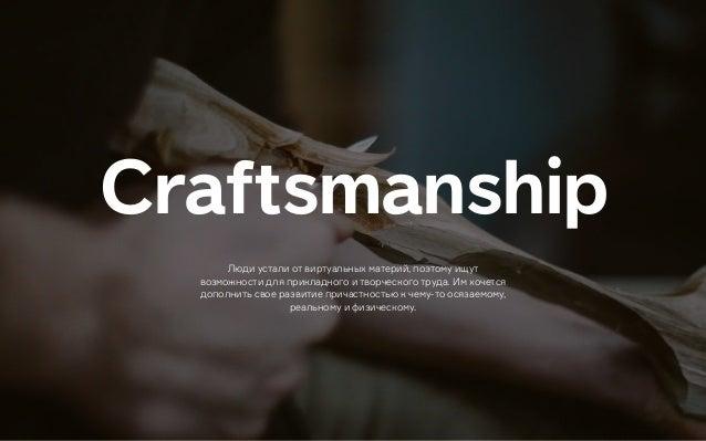 Сraftsmanship Люди устали от виртуальных материй, поэтому ищут возможности для прикладного и творческого труда. Им хочется...