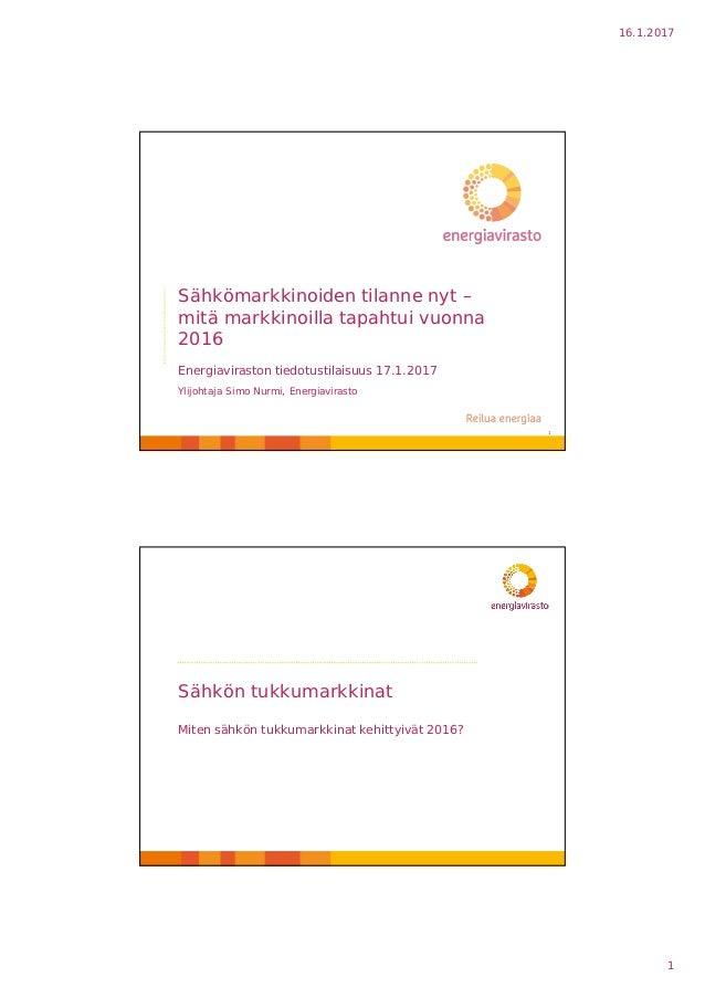 16.1.2017 1 Sähkömarkkinoiden tilanne nyt – mitä markkinoilla tapahtui vuonna 2016 Energiaviraston tiedotustilaisuus 17.1....