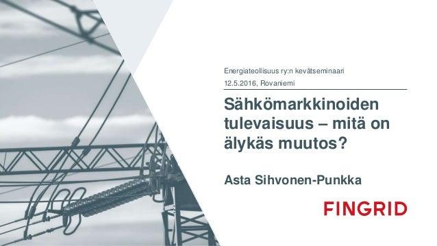 Sähkömarkkinoiden tulevaisuus – mitä on älykäs muutos? Asta Sihvonen-Punkka Energiateollisuus ry:n kevätseminaari 12.5.201...