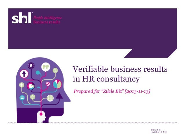 "Verifiable business results in HR consultancy Prepared for ""Zilele Biz"" [2013-11-13]  1  © SHL 2012 November 19, 2013"