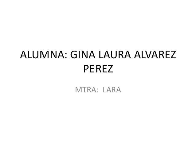 ALUMNA: GINA LAURA ALVAREZ PEREZ MTRA: LARA